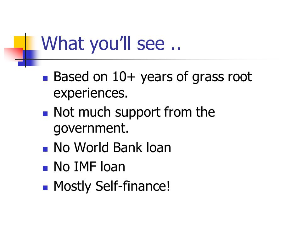 What you'll see.. Based on 10+ years of grass root experiences. Not much support from the government. No World Bank loan No IMF loan Mostly Self-finan