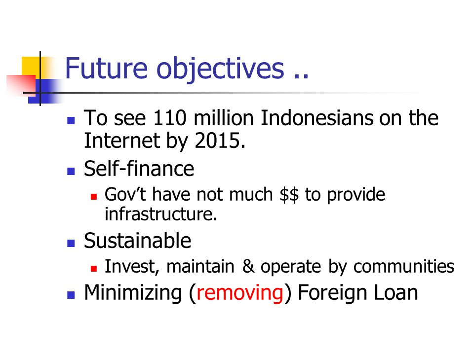 Future objectives.. To see 110 million Indonesians on the Internet by 2015. Self-finance Gov't have not much $$ to provide infrastructure. Sustainable
