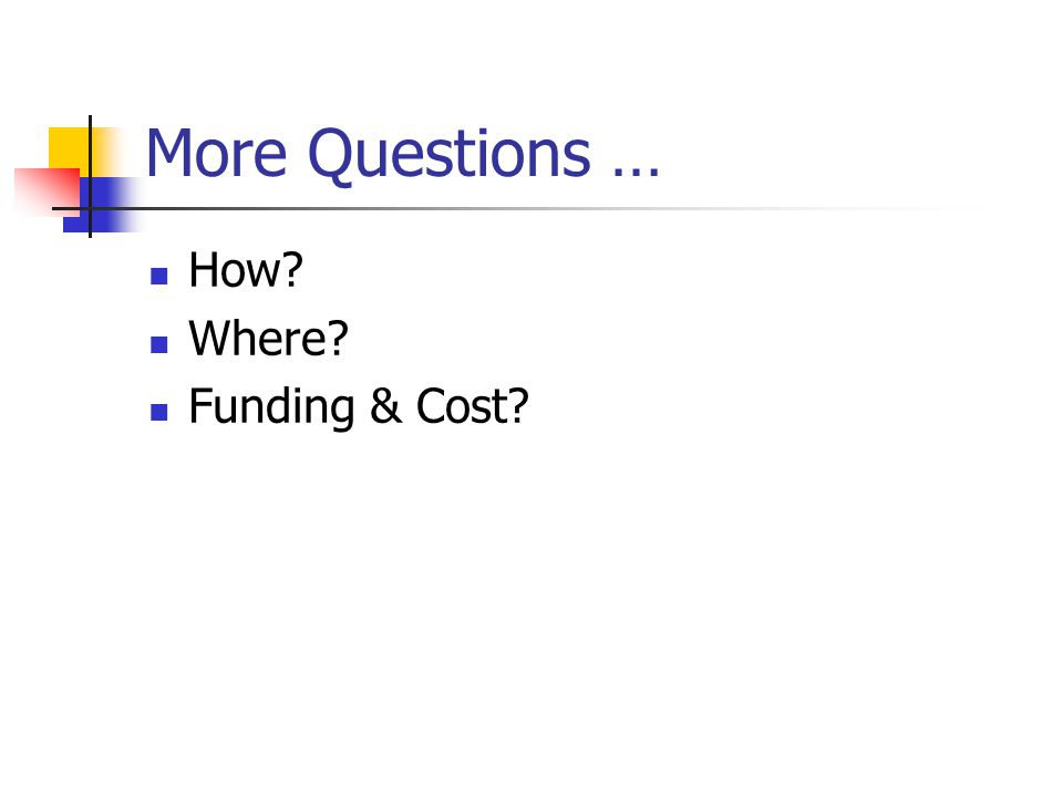 More Questions … How? Where? Funding & Cost?