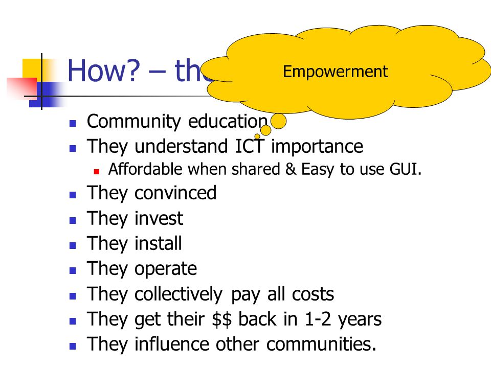 How? – the logic.. Community education They understand ICT importance Affordable when shared & Easy to use GUI. They convinced They invest They instal