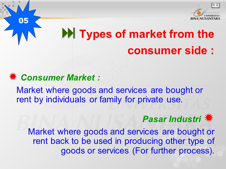   Types of market from the consumer side :  Consumer Market : Market where goods and services are bought or rent by individuals or family for private use.