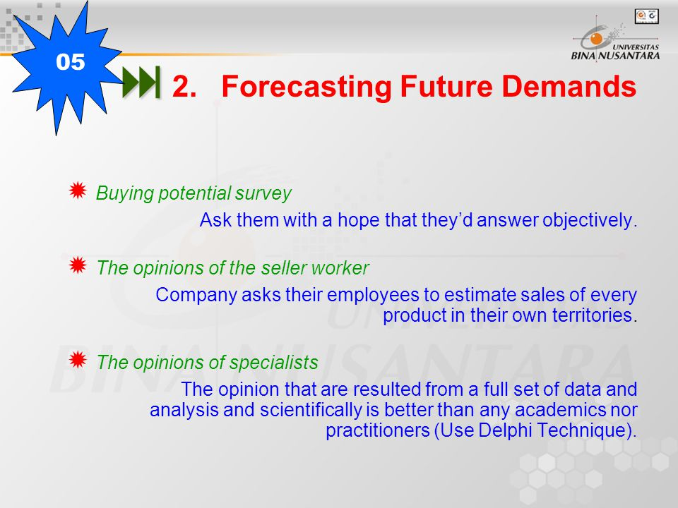   2.Forecasting Future Demands  Buying potential survey Ask them with a hope that they'd answer objectively.