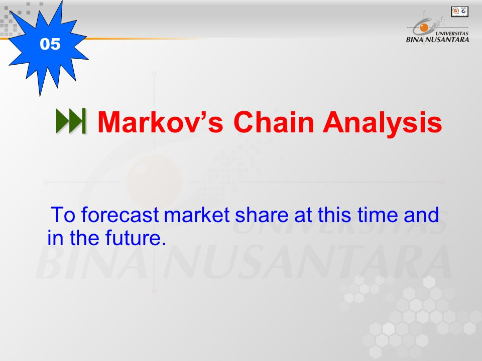   Markov's Chain Analysis To forecast market share at this time and in the future. 05