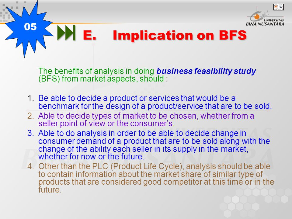  E.Implication on BFS The benefits of analysis in doing business feasibility study (BFS) from market aspects, should : 1.Be able to decide a product or services that would be a benchmark for the design of a product/service that are to be sold.