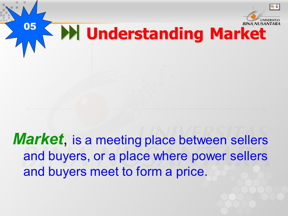  Understanding Market Market, is a meeting place between sellers and buyers, or a place where power sellers and buyers meet to form a price. 05