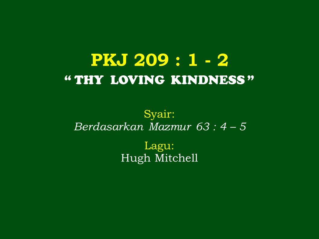 PKJ 209 : 1 - 2 THY LOVING KINDNESS Syair: Berdasarkan Mazmur 63 : 4 – 5 Lagu: Hugh Mitchell
