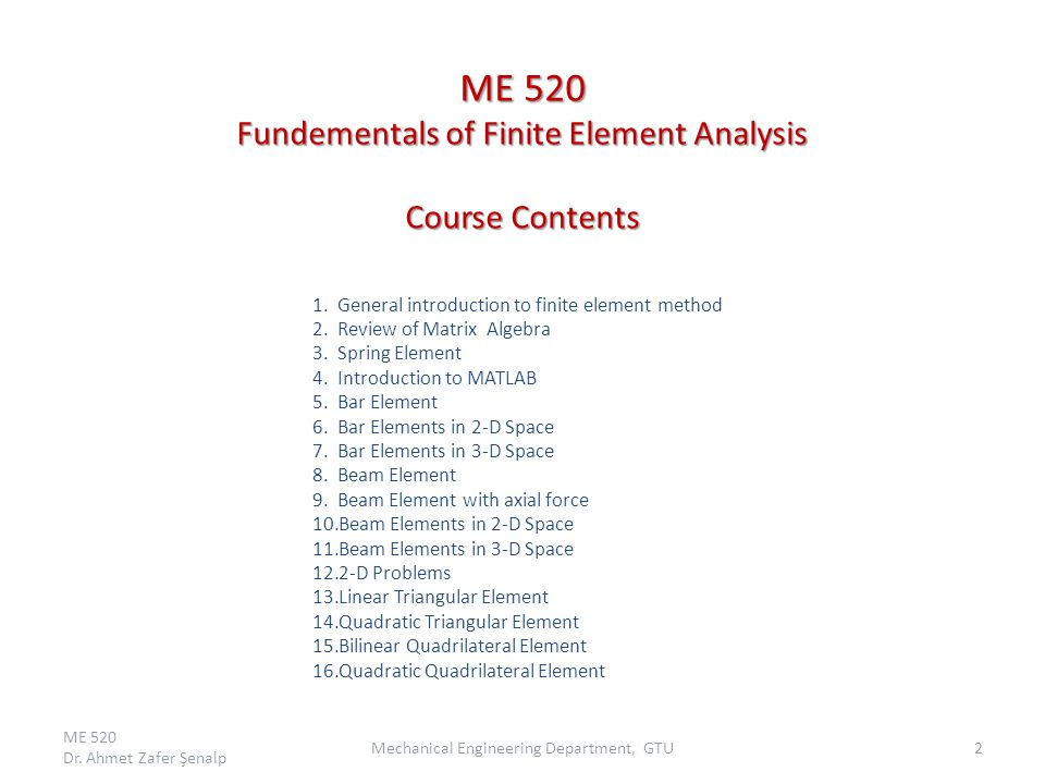 ME 520 Fundementals of Finite Element Analysis Course Contents 1.General introduction to finite element method 2.Review of Matrix Algebra 3.Spring Element 4.Introduction to MATLAB 5.Bar Element 6.Bar Elements in 2-D Space 7.Bar Elements in 3-D Space 8.Beam Element 9.Beam Element with axial force 10.Beam Elements in 2-D Space 11.Beam Elements in 3-D Space 12.2-D Problems 13.Linear Triangular Element 14.Quadratic Triangular Element 15.Bilinear Quadrilateral Element 16.Quadratic Quadrilateral Element ME 520 Dr.