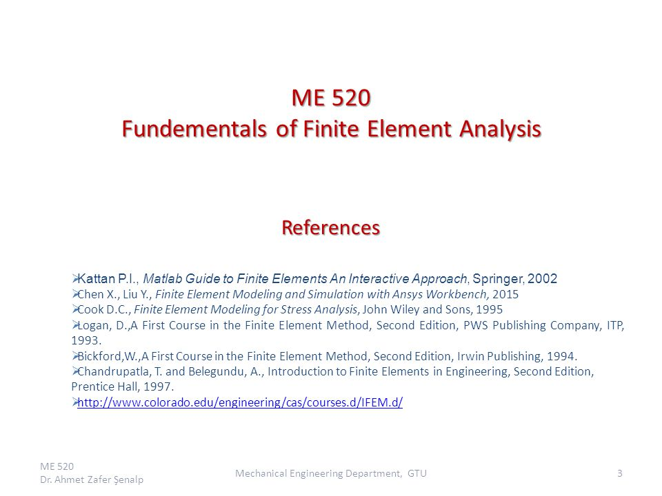 ME 520 Fundementals of Finite Element Analysis References  Kattan P.I., Matlab Guide to Finite Elements An Interactive Approach, Springer, 2002  Chen X., Liu Y., Finite Element Modeling and Simulation with Ansys Workbench, 2015  Cook D.C., Finite Element Modeling for Stress Analysis, John Wiley and Sons, 1995  Logan, D.,A First Course in the Finite Element Method, Second Edition, PWS Publishing Company, ITP, 1993.