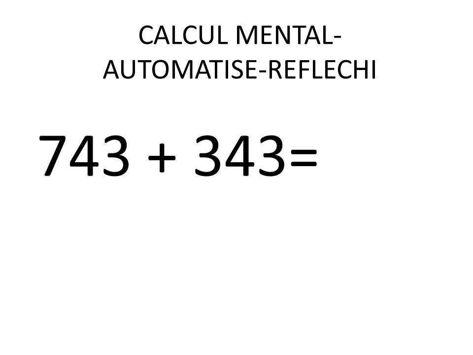 CALCUL MENTAL- AUTOMATISE-REFLECHI 743 + 343=