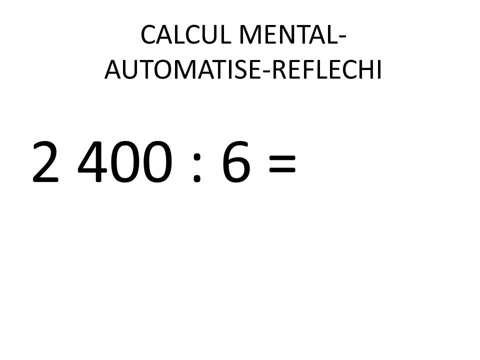 CALCUL MENTAL- AUTOMATISE-REFLECHI 2 400 : 6 =