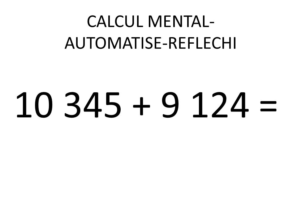 CALCUL MENTAL- AUTOMATISE-REFLECHI 10 345 + 9 124 =