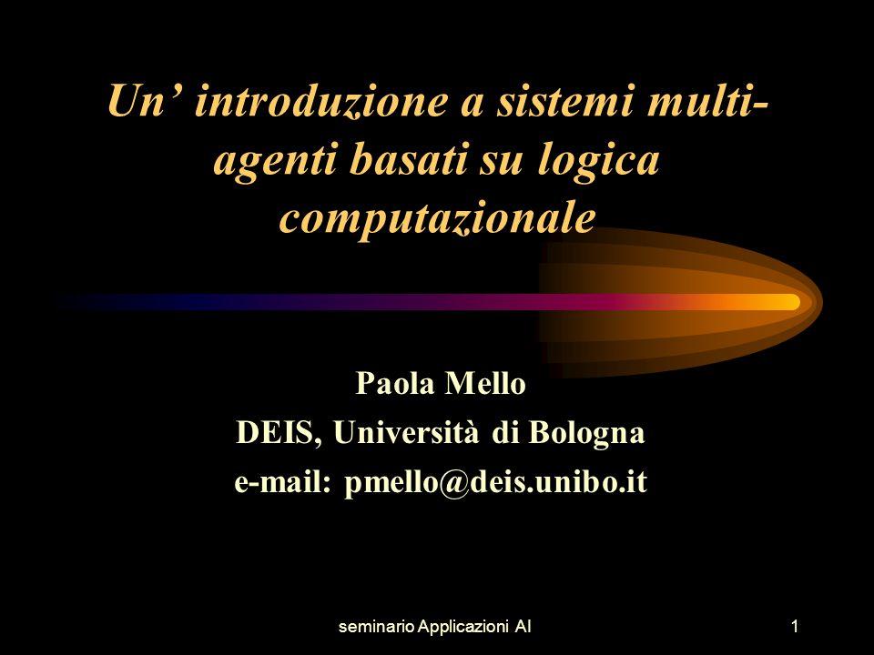 seminario Applicazioni AI1 Un' introduzione a sistemi multi- agenti basati su logica computazionale Paola Mello DEIS, Università di Bologna e-mail: pmello@deis.unibo.it
