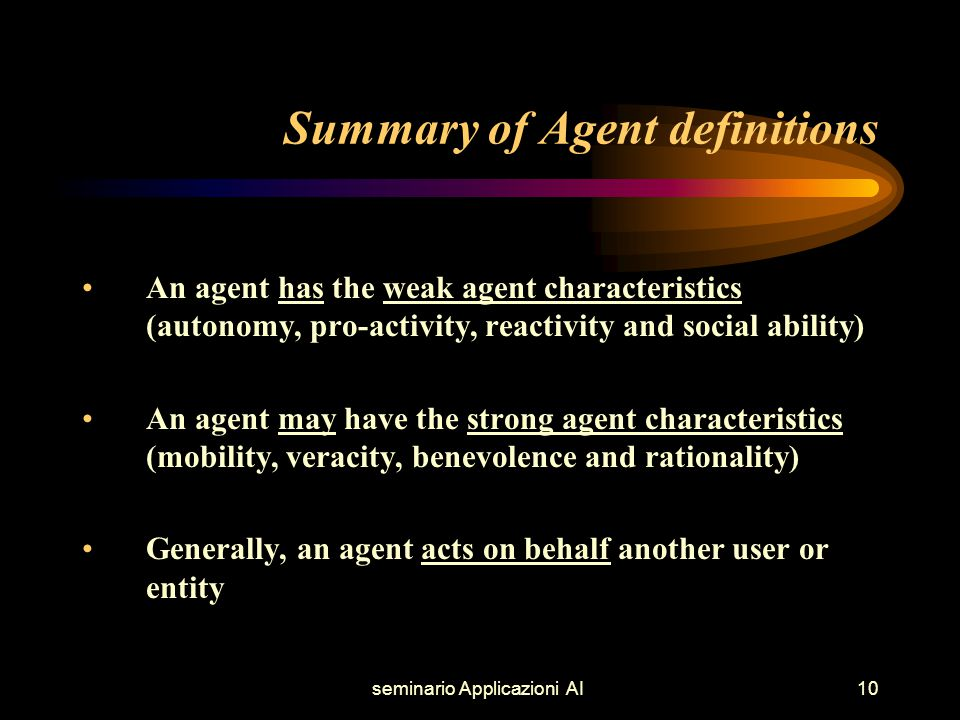 seminario Applicazioni AI10 Summary of Agent definitions An agent has the weak agent characteristics (autonomy, pro-activity, reactivity and social ability) An agent may have the strong agent characteristics (mobility, veracity, benevolence and rationality) Generally, an agent acts on behalf another user or entity