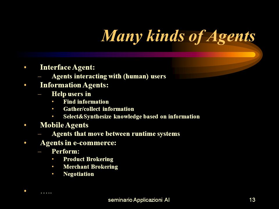 seminario Applicazioni AI13 Many kinds of Agents Interface Agent: –Agents interacting with (human) users Information Agents: –Help users in Find information Gather/collect information Select&Synthesize knowledge based on information Mobile Agents –Agents that move between runtime systems Agents in e-commerce: –Perform: Product Brokering Merchant Brokering Negotiation …..