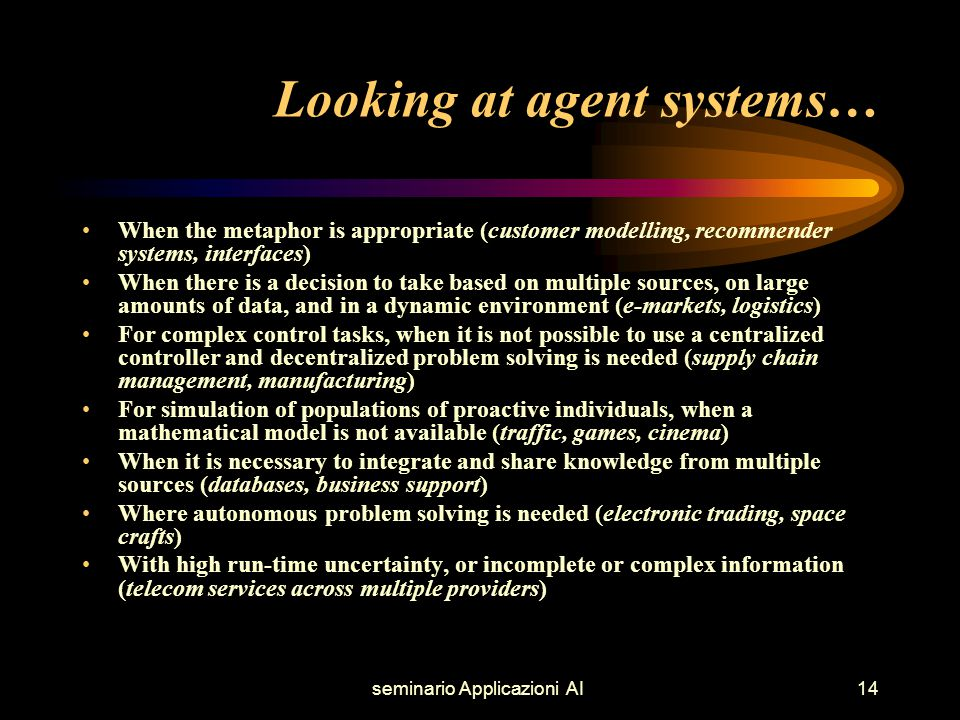 seminario Applicazioni AI14 Looking at agent systems… When the metaphor is appropriate (customer modelling, recommender systems, interfaces) When there is a decision to take based on multiple sources, on large amounts of data, and in a dynamic environment (e-markets, logistics) For complex control tasks, when it is not possible to use a centralized controller and decentralized problem solving is needed (supply chain management, manufacturing) For simulation of populations of proactive individuals, when a mathematical model is not available (traffic, games, cinema) When it is necessary to integrate and share knowledge from multiple sources (databases, business support) Where autonomous problem solving is needed (electronic trading, space crafts) With high run-time uncertainty, or incomplete or complex information (telecom services across multiple providers)