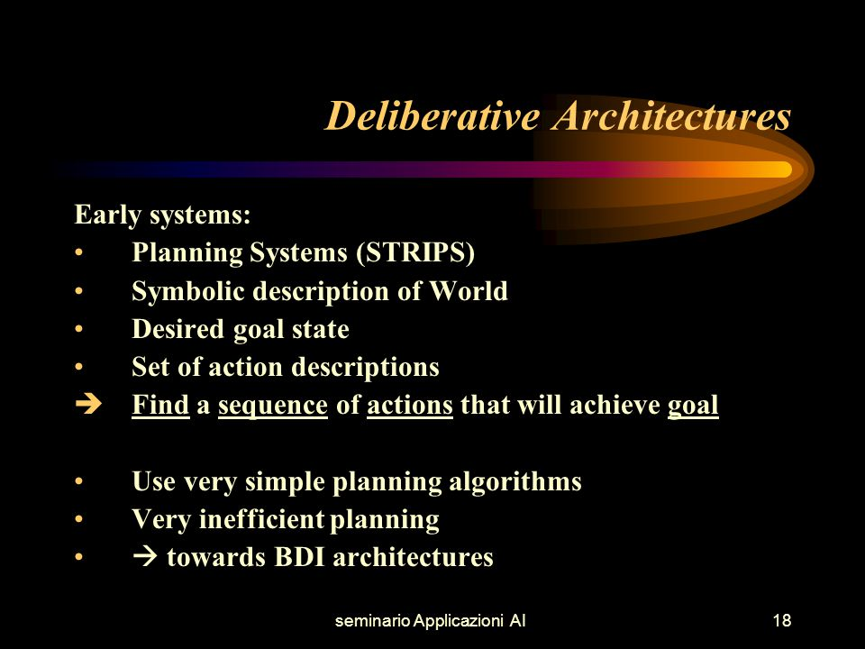 seminario Applicazioni AI18 Deliberative Architectures Early systems: Planning Systems (STRIPS) Symbolic description of World Desired goal state Set of action descriptions  Find a sequence of actions that will achieve goal Use very simple planning algorithms Very inefficient planning  towards BDI architectures