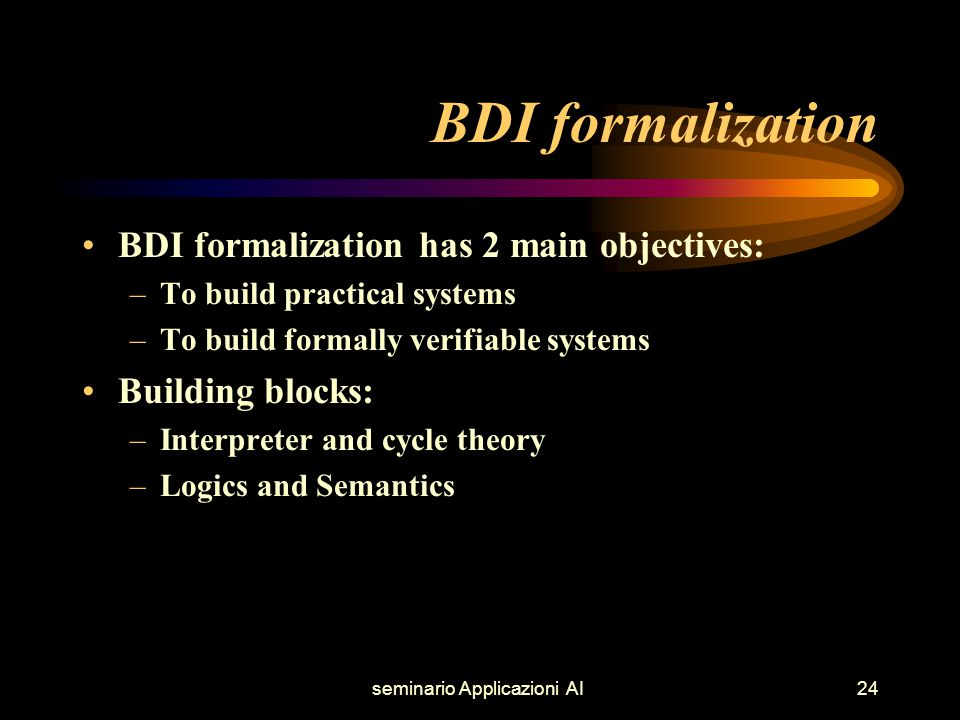 seminario Applicazioni AI24 BDI formalization BDI formalization has 2 main objectives: –To build practical systems –To build formally verifiable systems Building blocks: –Interpreter and cycle theory –Logics and Semantics