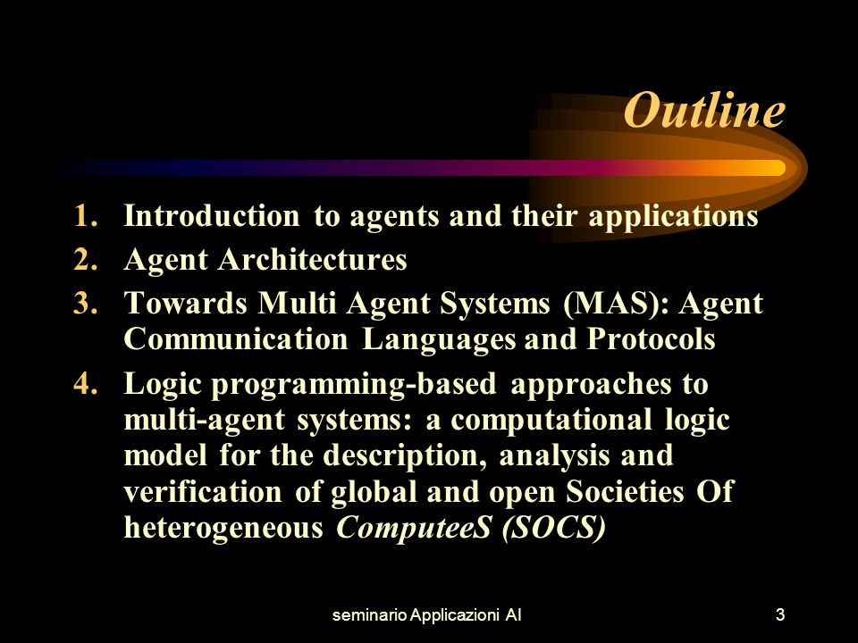 seminario Applicazioni AI3 Outline 1.Introduction to agents and their applications 2.Agent Architectures 3.Towards Multi Agent Systems (MAS): Agent Communication Languages and Protocols 4.Logic programming-based approaches to multi-agent systems: a computational logic model for the description, analysis and verification of global and open Societies Of heterogeneous ComputeeS (SOCS)