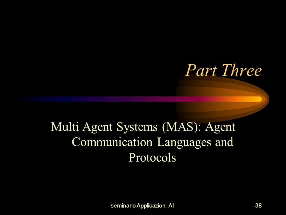 seminario Applicazioni AI38 Part Three Multi Agent Systems (MAS): Agent Communication Languages and Protocols