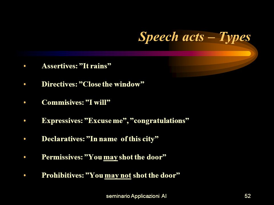 seminario Applicazioni AI52 Speech acts – Types Assertives: It rains Directives: Close the window Commisives: I will Expressives: Excuse me , congratulations Declaratives: In name of this city Permissives: You may shot the door Prohibitives: You may not shot the door