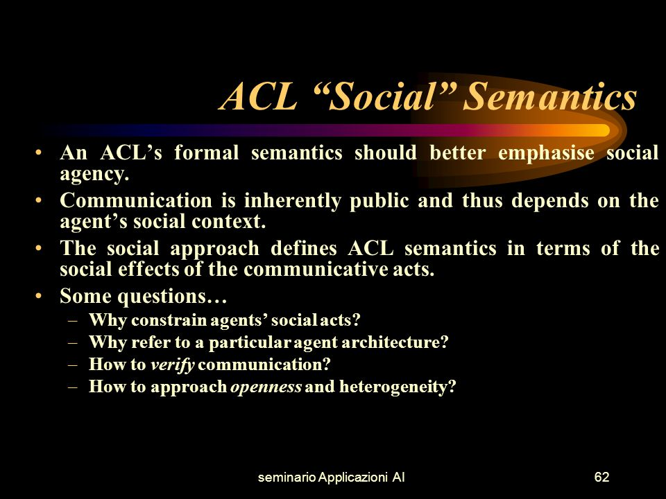 seminario Applicazioni AI62 ACL Social Semantics An ACL's formal semantics should better emphasise social agency.