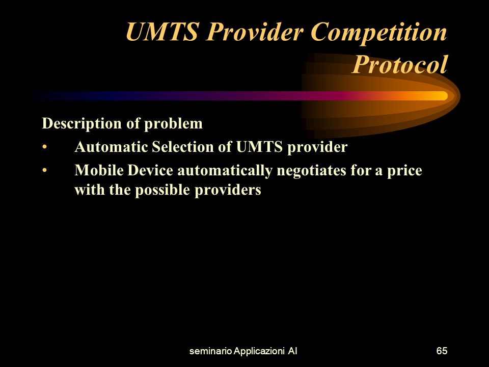 seminario Applicazioni AI65 UMTS Provider Competition Protocol Description of problem Automatic Selection of UMTS provider Mobile Device automatically negotiates for a price with the possible providers