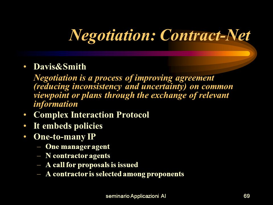 seminario Applicazioni AI69 Negotiation: Contract-Net Davis&Smith Negotiation is a process of improving agreement (reducing inconsistency and uncertainty) on common viewpoint or plans through the exchange of relevant information Complex Interaction Protocol It embeds policies One-to-many IP –One manager agent –N contractor agents –A call for proposals is issued –A contractor is selected among proponents