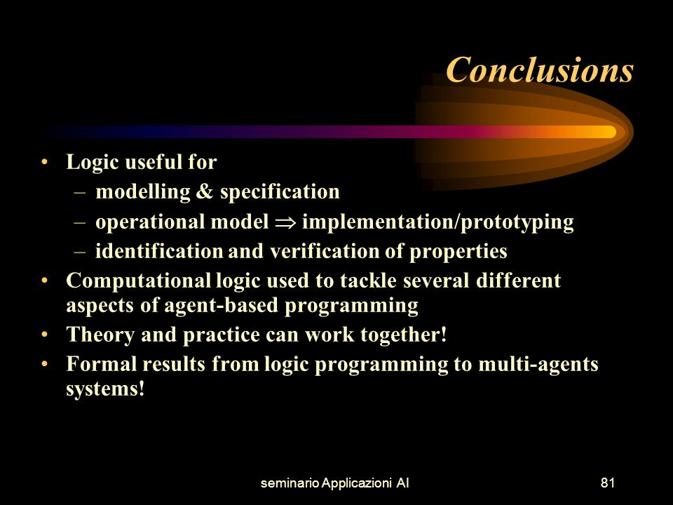 seminario Applicazioni AI81 Conclusions Logic useful for –modelling & specification –operational model  implementation/prototyping –identification and verification of properties Computational logic used to tackle several different aspects of agent-based programming Theory and practice can work together.