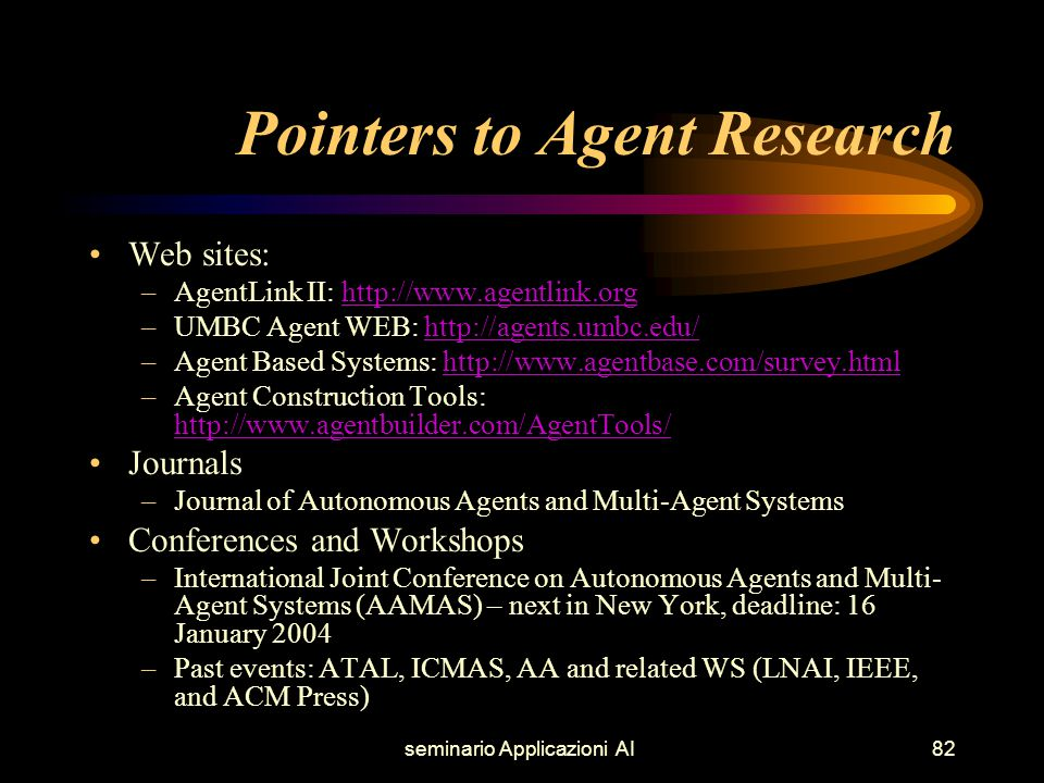 seminario Applicazioni AI82 Pointers to Agent Research Web sites: –AgentLink II: http://www.agentlink.orghttp://www.agentlink.org –UMBC Agent WEB: http://agents.umbc.edu/http://agents.umbc.edu/ –Agent Based Systems: http://www.agentbase.com/survey.htmlhttp://www.agentbase.com/survey.html –Agent Construction Tools: http://www.agentbuilder.com/AgentTools/ http://www.agentbuilder.com/AgentTools/ Journals –Journal of Autonomous Agents and Multi-Agent Systems Conferences and Workshops –International Joint Conference on Autonomous Agents and Multi- Agent Systems (AAMAS) – next in New York, deadline: 16 January 2004 –Past events: ATAL, ICMAS, AA and related WS (LNAI, IEEE, and ACM Press)