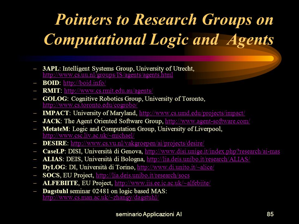 seminario Applicazioni AI85 Pointers to Research Groups on Computational Logic and Agents –3APL: Intelligent Systems Group, University of Utrecht, http://www.cs.uu.nl/groups/IS/agents/agents.html http://www.cs.uu.nl/groups/IS/agents/agents.html –BOID: http://boid.info/http://boid.info/ –RMIT: http://www.cs.rmit.edu.au/agents/http://www.cs.rmit.edu.au/agents/ –GOLOG: Cognitive Robotics Group, University of Toronto, http://www.cs.toronto.edu/cogrobo/ http://www.cs.toronto.edu/cogrobo/ –IMPACT: University of Maryland, http://www.cs.umd.edu/projects/impact/http://www.cs.umd.edu/projects/impact/ –JACK: The Agent Oriented Software Group, http://www.agent-software.com/http://www.agent-software.com/ –MetateM: Logic and Computation Group, University of Liverpool, http://www.csc.liv.ac.uk/~michael/ http://www.csc.liv.ac.uk/~michael/ –DESIRE: http://www.cs.vu.nl/vakgroepen/ai/projects/desire/http://www.cs.vu.nl/vakgroepen/ai/projects/desire/ –CaseLP: DISI, Università di Genova, http://www.disi.unige.it/index.php research/ai-mashttp://www.disi.unige.it/index.php research/ai-mas –ALIAS: DEIS, Università di Bologna, http://lia.deis.unibo.it/research/ALIAS/http://lia.deis.unibo.it/research/ALIAS/ –DyLOG: DI, Università di Torino, http://www.di.unito.it/~alice/http://www.di.unito.it/~alice/ –SOCS, EU Project, http://lia.deis.unibo.it/research/socshttp://lia.deis.unibo.it/research/socs –ALFEBIITE, EU Project, http://www.iis.ee.ic.ac.uk/~alfebiite/http://www.iis.ee.ic.ac.uk/~alfebiite/ –Dagstuhl seminar 02481 on logic based MAS: http://www.cs.man.ac.uk/~zhangy/dagstuhl/ http://www.cs.man.ac.uk/~zhangy/dagstuhl/