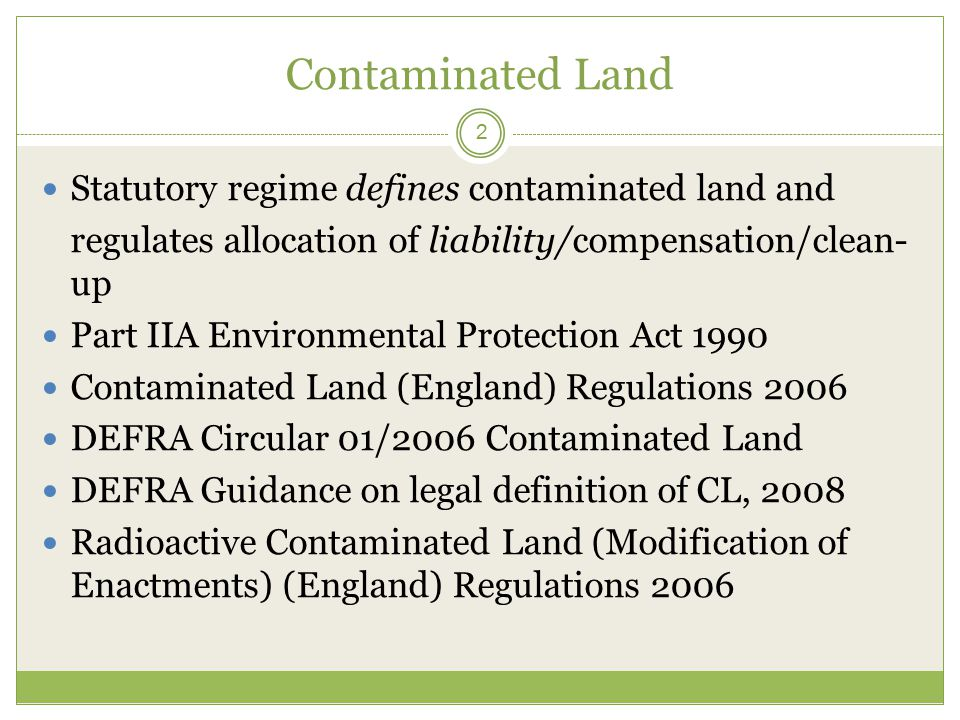 Contaminated Land 2 Statutory regime defines contaminated land and regulates allocation of liability/compensation/clean- up Part IIA Environmental Protection Act 1990 Contaminated Land (England) Regulations 2006 DEFRA Circular 01/2006 Contaminated Land DEFRA Guidance on legal definition of CL, 2008 Radioactive Contaminated Land (Modification of Enactments) (England) Regulations 2006
