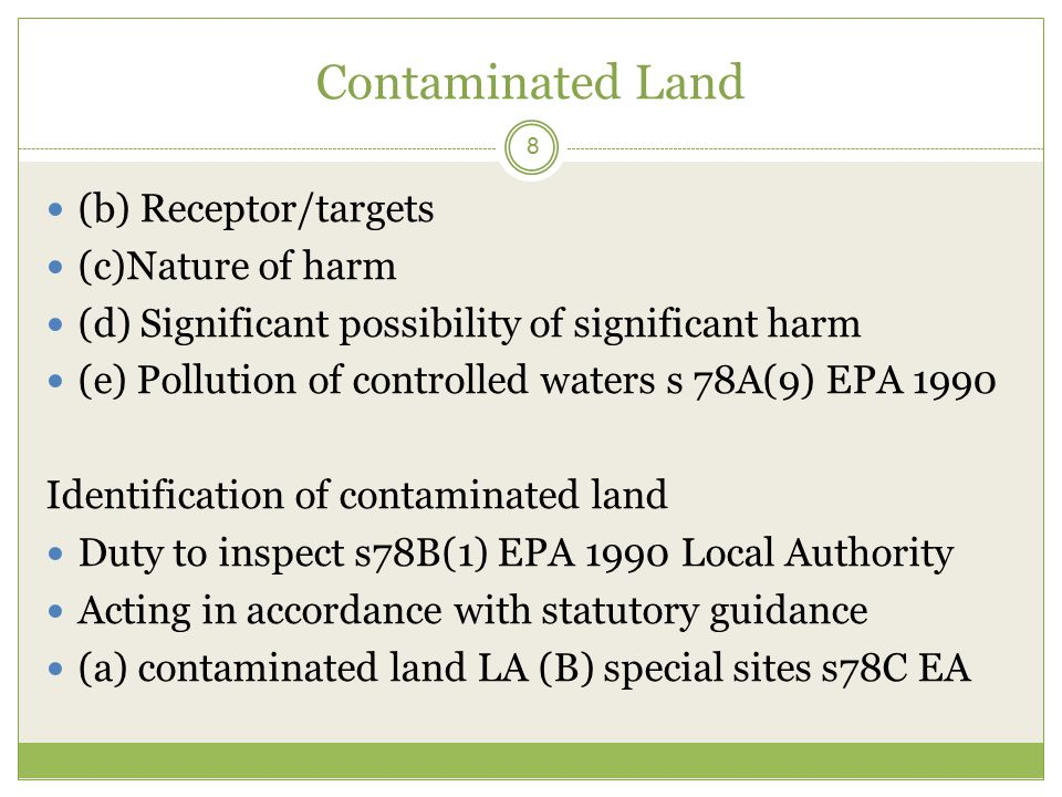 Contaminated Land 8 (b) Receptor/targets (c)Nature of harm (d) Significant possibility of significant harm (e) Pollution of controlled waters s 78A(9) EPA 1990 Identification of contaminated land Duty to inspect s78B(1) EPA 1990 Local Authority Acting in accordance with statutory guidance (a) contaminated land LA (B) special sites s78C EA