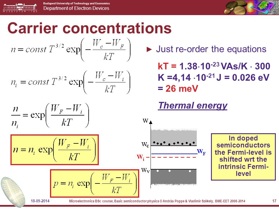 Budapest University of Technology and Economics Department of Electron Devices 18-09-2014 Microelectronics BSc course, Basic semiconductor physics © András Poppe & Vladimír Székely, BME-EET 2008-2014 17 Carrier concentrations ► Just re-order the equations kT = 1.38  10 -23 VAs/K  300 K =4,14  10 -21 J = 0.026 eV = 26 meV Thermal energy In doped semiconductors the Fermi-level is shifted wrt the intrinsic Fermi- level