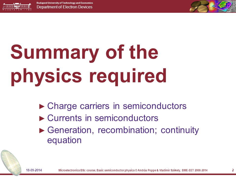 Budapest University of Technology and Economics Department of Electron Devices 18-09-2014 Microelectronics BSc course, Basic semiconductor physics © András Poppe & Vladimír Székely, BME-EET 2008-2014 2 Summary of the physics required ► Charge carriers in semiconductors ► Currents in semiconductors ► Generation, recombination; continuity equation