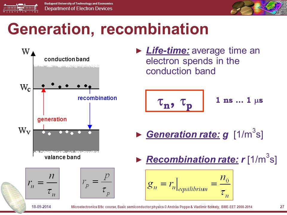 Budapest University of Technology and Economics Department of Electron Devices 18-09-2014 Microelectronics BSc course, Basic semiconductor physics © András Poppe & Vladimír Székely, BME-EET 2008-2014 27 Generation, recombination ► Life-time: average time an electron spends in the conduction band ► Generation rate: g [1/m 3 s] ► Recombination rate: r [1/m 3 s] conduction band valance band recombination generation  n,  p 1 ns … 1  s