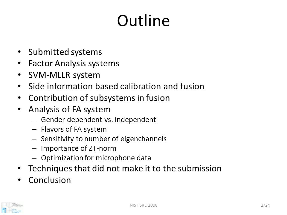 NIST SRE 20082/24 Outline Submitted systems Factor Analysis systems SVM-MLLR system Side information based calibration and fusion Contribution of subsystems in fusion Analysis of FA system – Gender dependent vs.