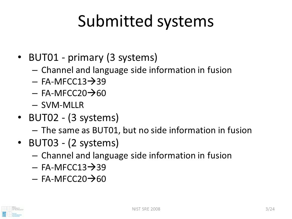 NIST SRE 20083/24 Submitted systems BUT01 - primary (3 systems) – Channel and language side information in fusion – FA-MFCC13  39 – FA-MFCC20  60 – SVM-MLLR BUT02 - (3 systems) – The same as BUT01, but no side information in fusion BUT03 - (2 systems) – Channel and language side information in fusion – FA-MFCC13  39 – FA-MFCC20  60