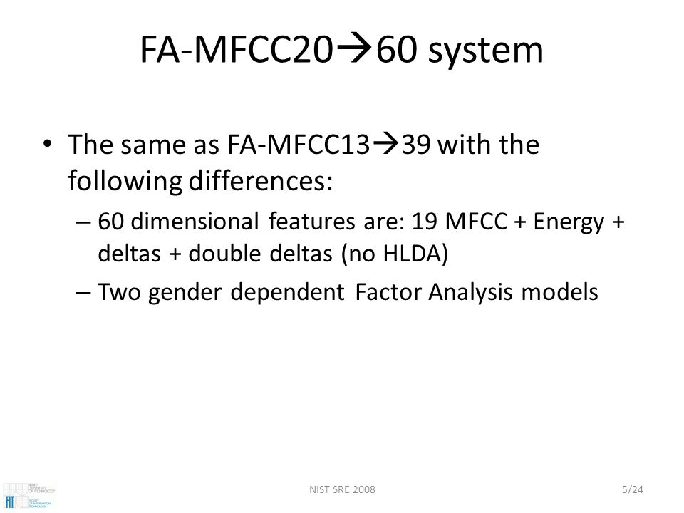 NIST SRE 20085/24 FA-MFCC20  60 system The same as FA-MFCC13  39 with the following differences: – 60 dimensional features are: 19 MFCC + Energy + deltas + double deltas (no HLDA) – Two gender dependent Factor Analysis models