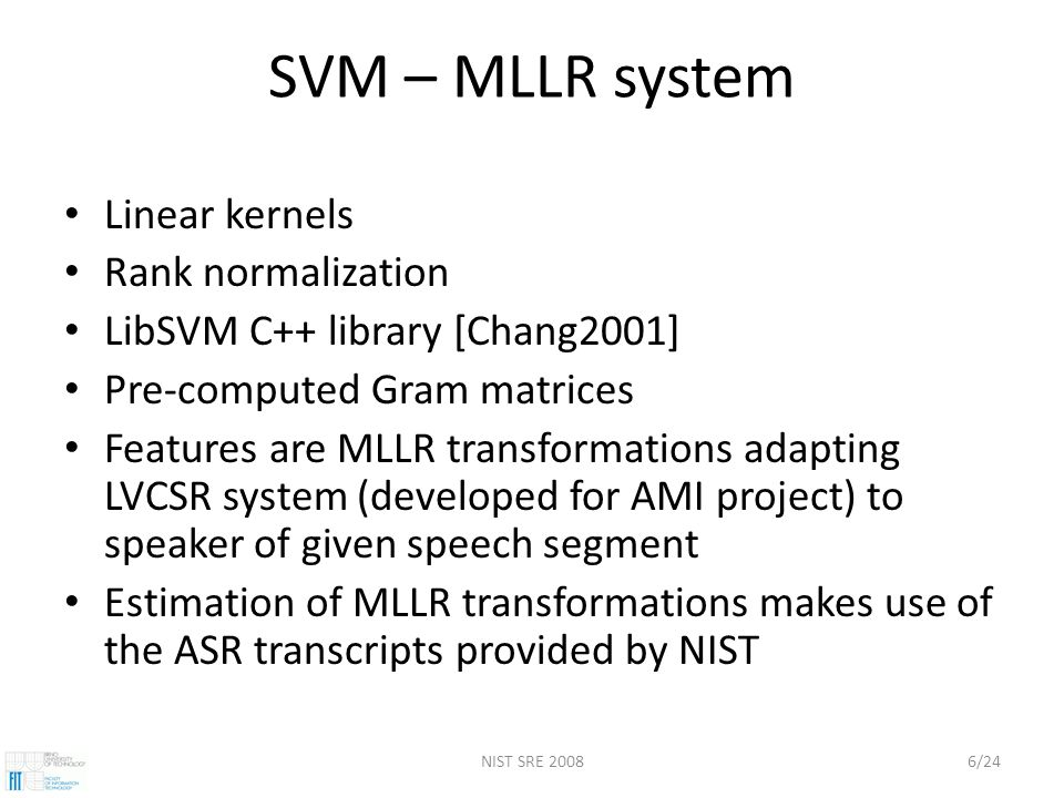 NIST SRE 20086/24 SVM – MLLR system Linear kernels Rank normalization LibSVM C++ library [Chang2001] Pre-computed Gram matrices Features are MLLR transformations adapting LVCSR system (developed for AMI project) to speaker of given speech segment Estimation of MLLR transformations makes use of the ASR transcripts provided by NIST