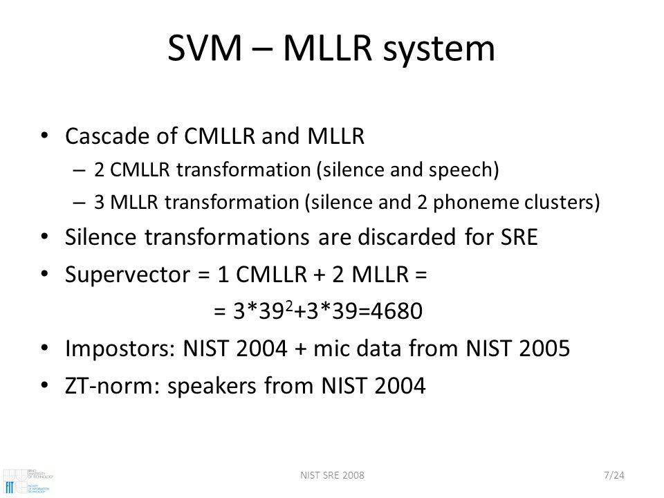 NIST SRE 20087/24 SVM – MLLR system Cascade of CMLLR and MLLR – 2 CMLLR transformation (silence and speech) – 3 MLLR transformation (silence and 2 phoneme clusters) Silence transformations are discarded for SRE Supervector = 1 CMLLR + 2 MLLR = = 3*39 2 +3*39=4680 Impostors: NIST 2004 + mic data from NIST 2005 ZT-norm: speakers from NIST 2004