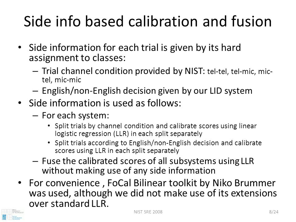 NIST SRE 20088/24 Side info based calibration and fusion Side information for each trial is given by its hard assignment to classes: – Trial channel condition provided by NIST: tel-tel, tel-mic, mic- tel, mic-mic – English/non-English decision given by our LID system Side information is used as follows: – For each system: Split trials by channel condition and calibrate scores using linear logistic regression (LLR) in each split separately Split trials according to English/non-English decision and calibrate scores using LLR in each split separately – Fuse the calibrated scores of all subsystems using LLR without making use of any side information For convenience, FoCal Bilinear toolkit by Niko Brummer was used, although we did not make use of its extensions over standard LLR.