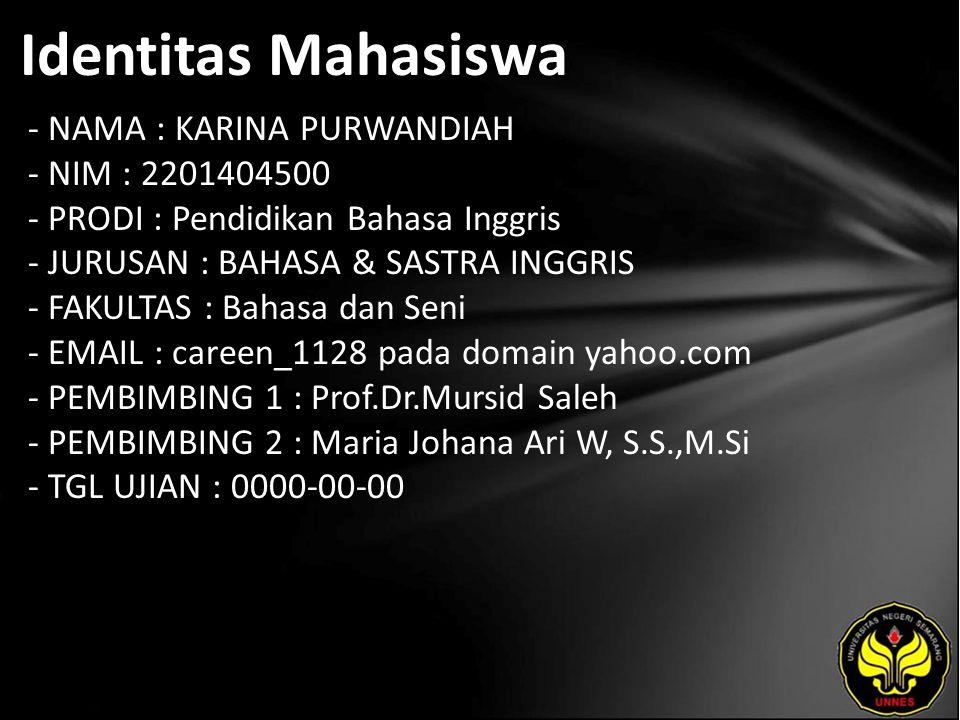 Identitas Mahasiswa - NAMA : KARINA PURWANDIAH - NIM : 2201404500 - PRODI : Pendidikan Bahasa Inggris - JURUSAN : BAHASA & SASTRA INGGRIS - FAKULTAS : Bahasa dan Seni - EMAIL : careen_1128 pada domain yahoo.com - PEMBIMBING 1 : Prof.Dr.Mursid Saleh - PEMBIMBING 2 : Maria Johana Ari W, S.S.,M.Si - TGL UJIAN : 0000-00-00
