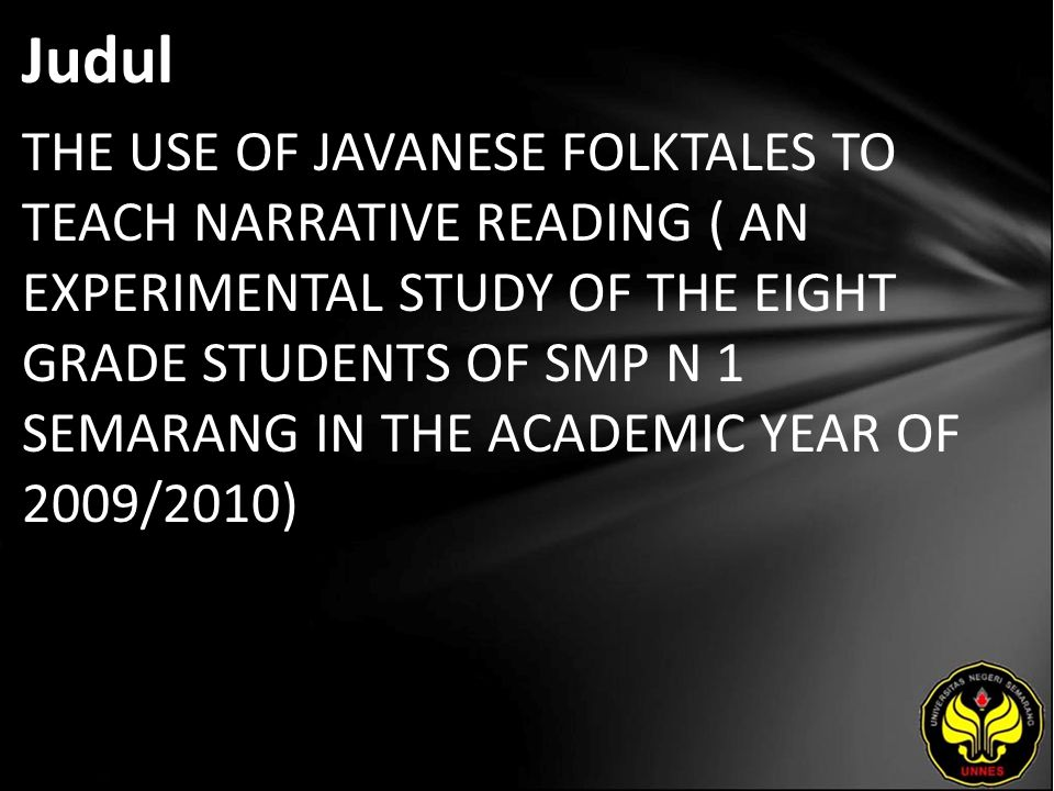 Judul THE USE OF JAVANESE FOLKTALES TO TEACH NARRATIVE READING ( AN EXPERIMENTAL STUDY OF THE EIGHT GRADE STUDENTS OF SMP N 1 SEMARANG IN THE ACADEMIC YEAR OF 2009/2010)