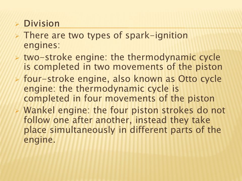  Division  There are two types of spark-ignition engines:  two-stroke engine: the thermodynamic cycle is completed in two movements of the piston 