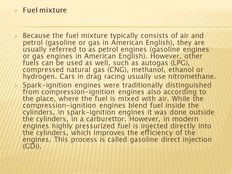 Fuel mixture  Because the fuel mixture typically consists of air and petrol (gasoline or gas in American English), they are usually referred to as petrol engines (gasoline engines or gas engines in American English).