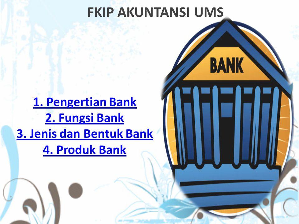 FKIP AKUNTANSI UMS 1. Pengertian Bank 2. Fungsi Bank 3. Jenis dan Bentuk Bank 4. Produk Bank