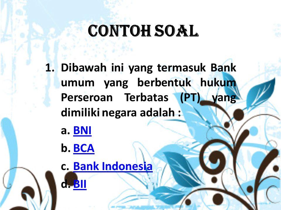 Contoh Soal 1.Dibawah ini yang termasuk Bank umum yang berbentuk hukum Perseroan Terbatas (PT) yang dimiliki negara adalah : a.BNIBNI b.BCABCA c.Bank IndonesiaBank Indonesia d.BIIBII