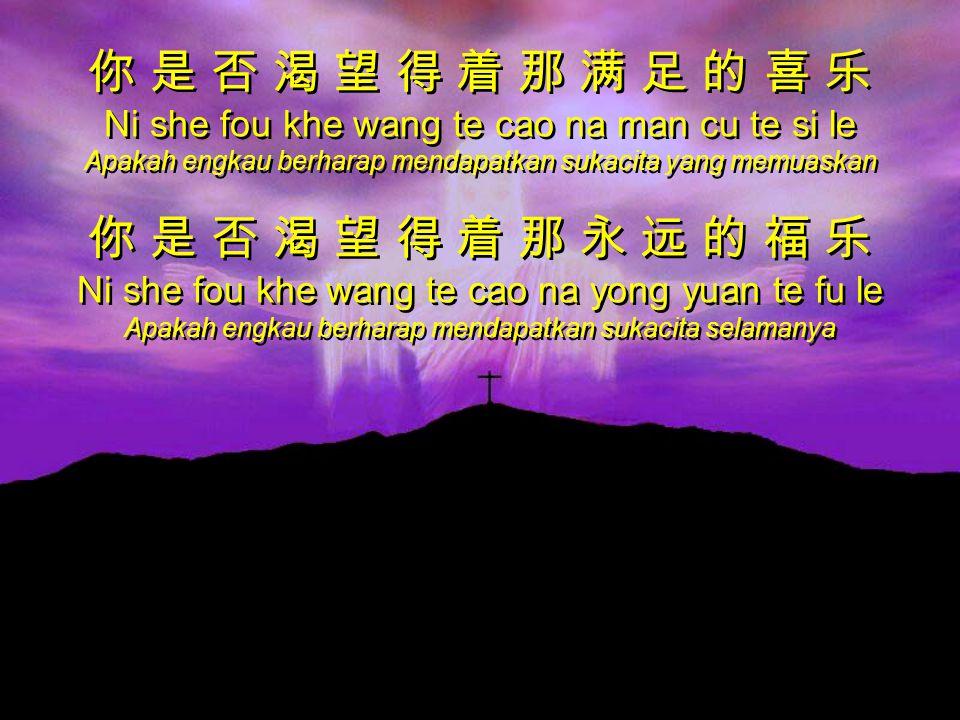 你 是 否 渴 望 得 着 那 满 足 的 喜 乐 Ni she fou khe wang te cao na man cu te si le Apakah engkau berharap mendapatkan sukacita yang memuaskan 你 是 否 渴 望 得 着 那 永 远 的 福 乐 Ni she fou khe wang te cao na yong yuan te fu le Apakah engkau berharap mendapatkan sukacita selamanya 你 是 否 渴 望 得 着 那 满 足 的 喜 乐 Ni she fou khe wang te cao na man cu te si le Apakah engkau berharap mendapatkan sukacita yang memuaskan 你 是 否 渴 望 得 着 那 永 远 的 福 乐 Ni she fou khe wang te cao na yong yuan te fu le Apakah engkau berharap mendapatkan sukacita selamanya