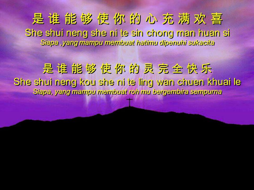 是 谁 能 够 使 你 的 心 充 满 欢 喜 She shui neng she ni te sin chong man huan si Siapa,yang mampu membuat hatimu dipenuhi sukacita 是 谁 能 够 使 你 的 灵 完 全 快 乐 She shui neng kou she ni te ling wan chuen khuai le Siapa, yang mampu membuat roh mu bergembira sempurna 是 谁 能 够 使 你 的 心 充 满 欢 喜 She shui neng she ni te sin chong man huan si Siapa,yang mampu membuat hatimu dipenuhi sukacita 是 谁 能 够 使 你 的 灵 完 全 快 乐 She shui neng kou she ni te ling wan chuen khuai le Siapa, yang mampu membuat roh mu bergembira sempurna