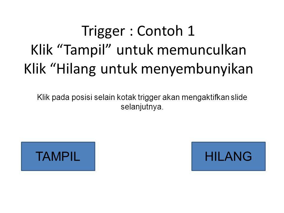 Trigger : Contoh 1 Klik Tampil untuk memunculkan Klik Hilang untuk menyembunyikan Klik pada posisi selain kotak trigger akan mengaktifkan slide selanjutnya.